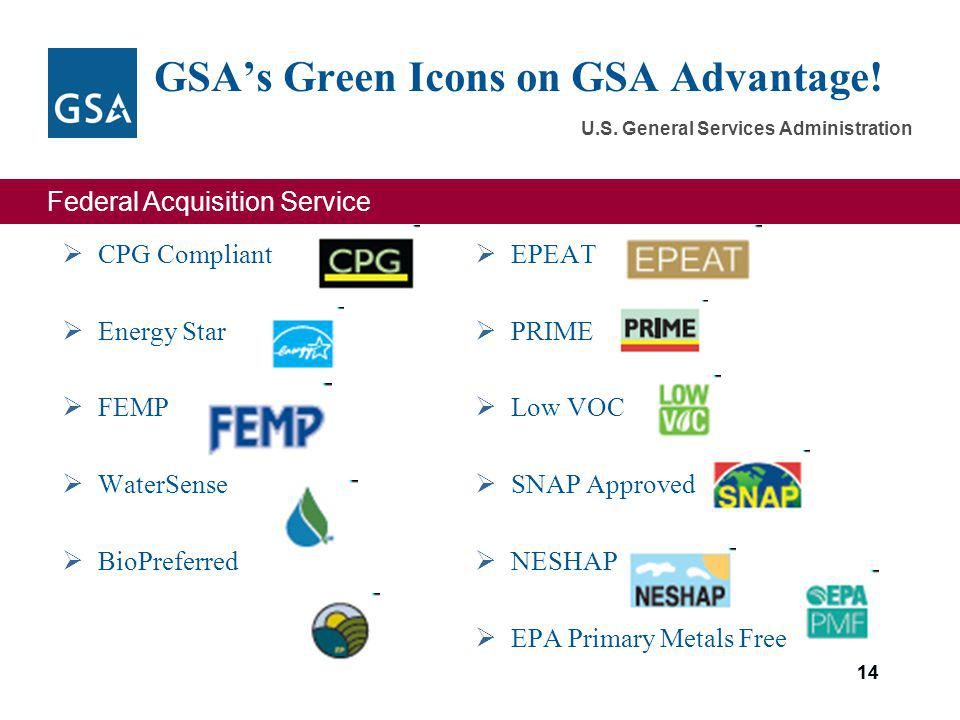 Federal Acquisition Service U.S. General Services Administration 14 GSAs Green Icons on GSA Advantage! CPG Compliant Energy Star FEMP WaterSense BioPr