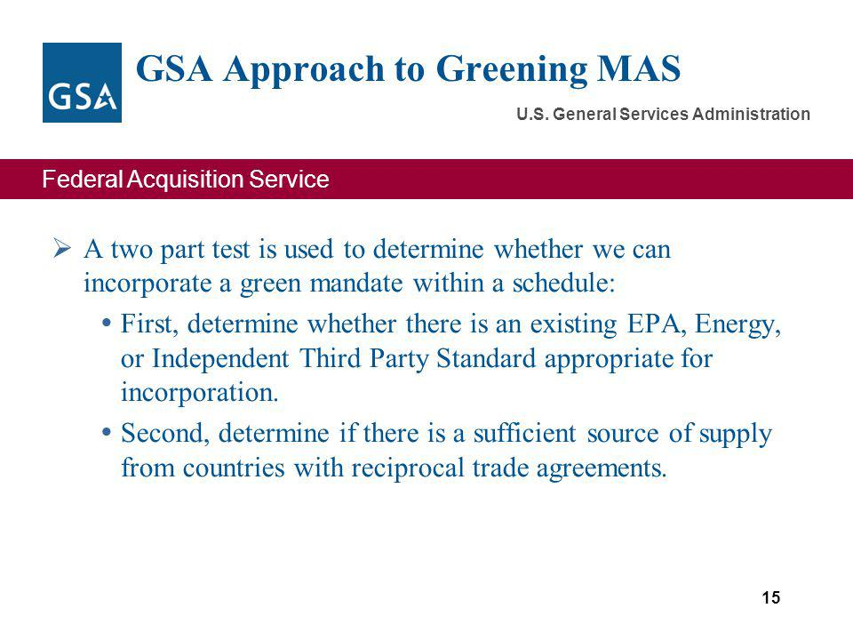 Federal Acquisition Service U.S. General Services Administration GSA Approach to Greening MAS A two part test is used to determine whether we can inco