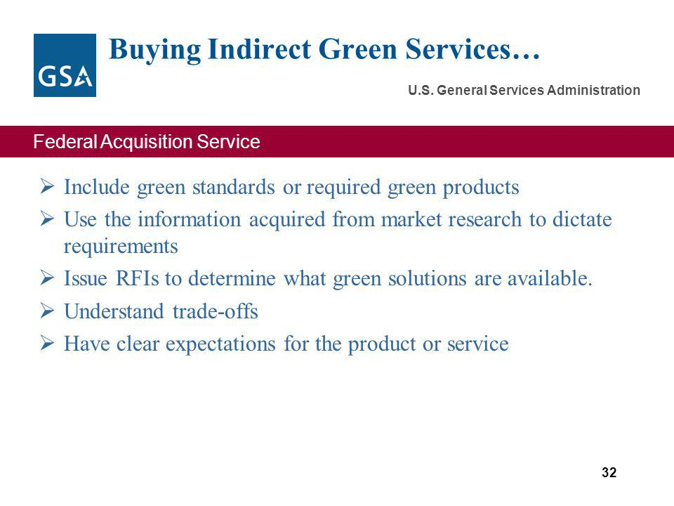 Federal Acquisition Service U.S. General Services Administration Include green standards or required green products Use the information acquired from