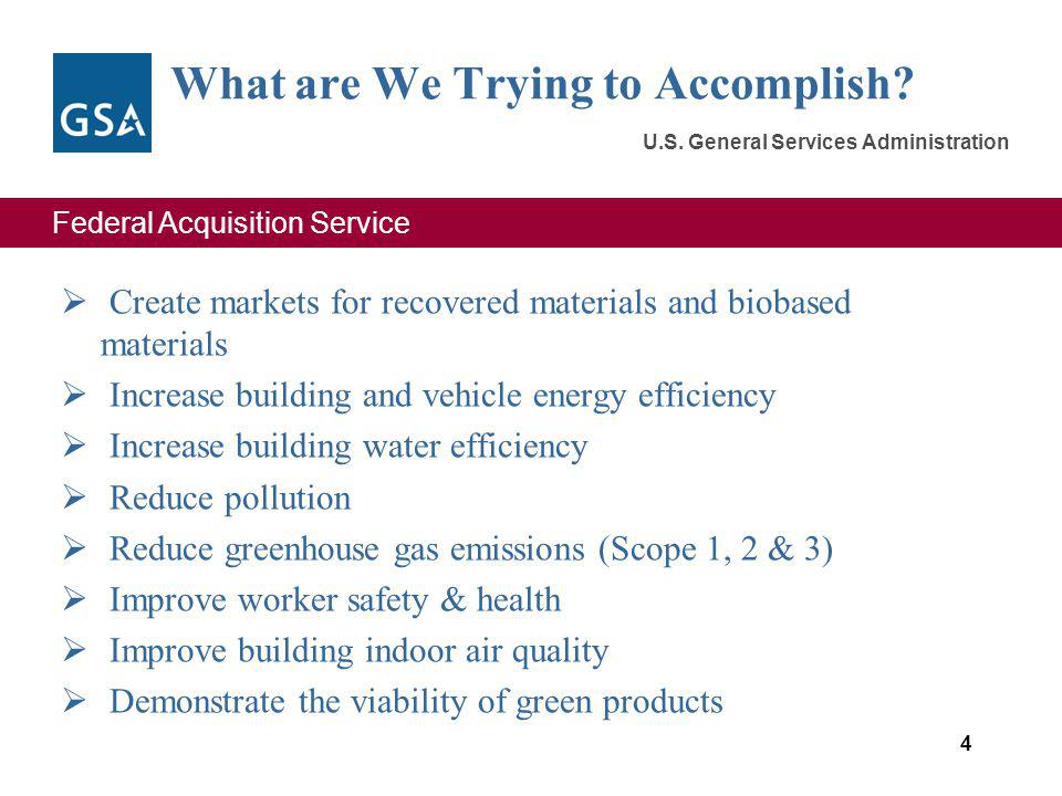 Federal Acquisition Service U.S. General Services Administration What are We Trying to Accomplish? Create markets for recovered materials and biobased