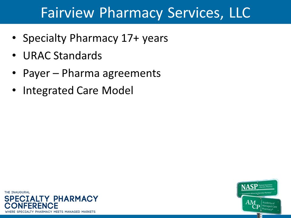 Fairview Pharmacy Services, LLC Specialty Pharmacy 17+ years URAC Standards Payer – Pharma agreements Integrated Care Model