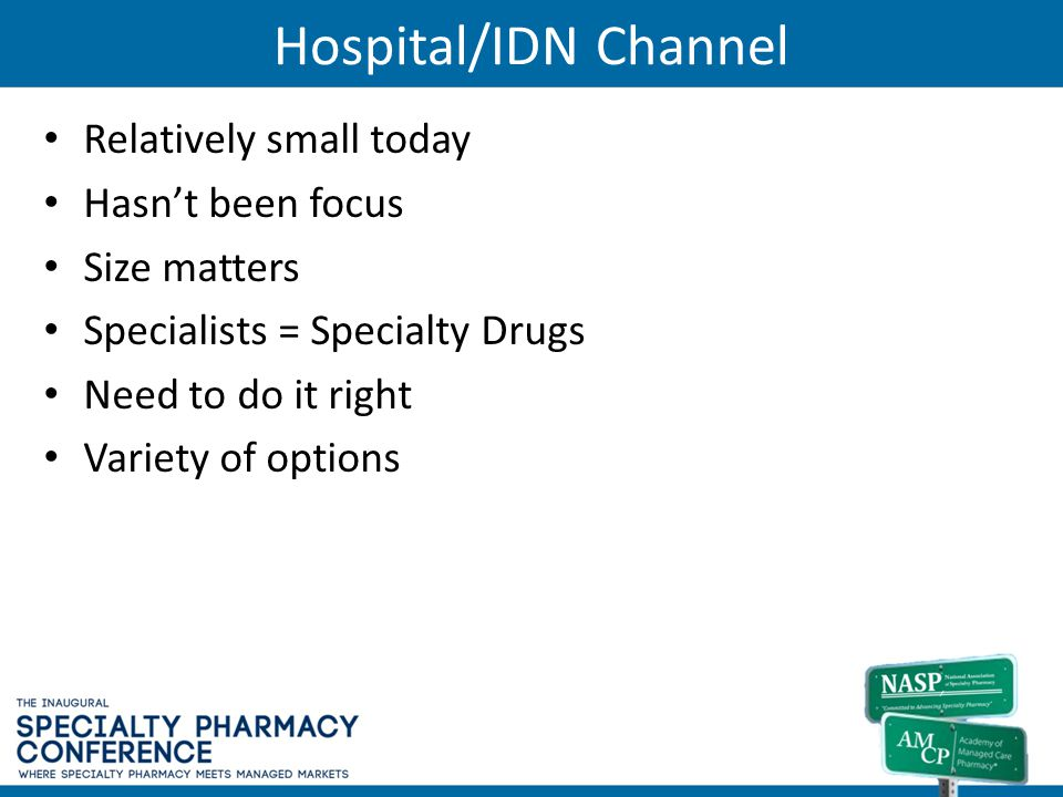Hospital/IDN Channel Relatively small today Hasnt been focus Size matters Specialists = Specialty Drugs Need to do it right Variety of options