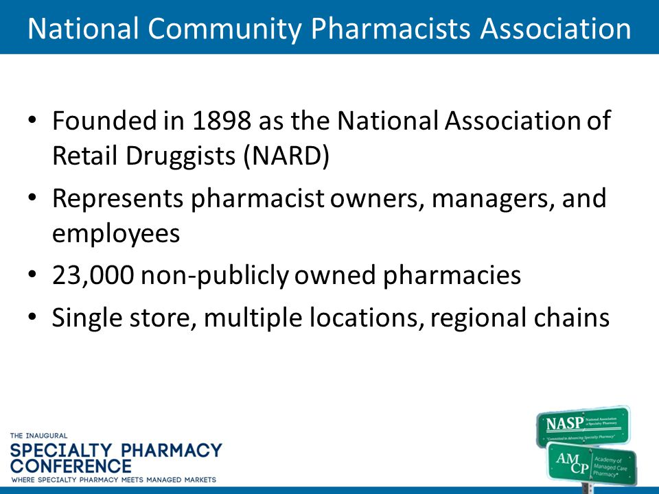 Founded in 1898 as the National Association of Retail Druggists (NARD) Represents pharmacist owners, managers, and employees 23,000 non-publicly owned