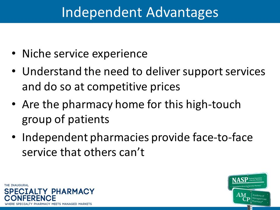 Independent Advantages Niche service experience Understand the need to deliver support services and do so at competitive prices Are the pharmacy home