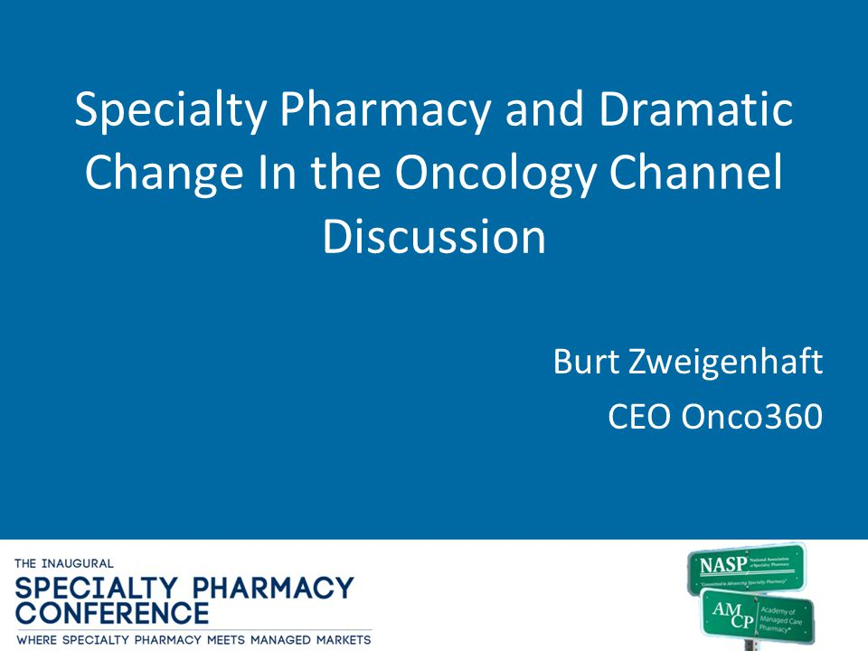 Specialty Pharmacy and Dramatic Change In the Oncology Channel Discussion Burt Zweigenhaft CEO Onco360