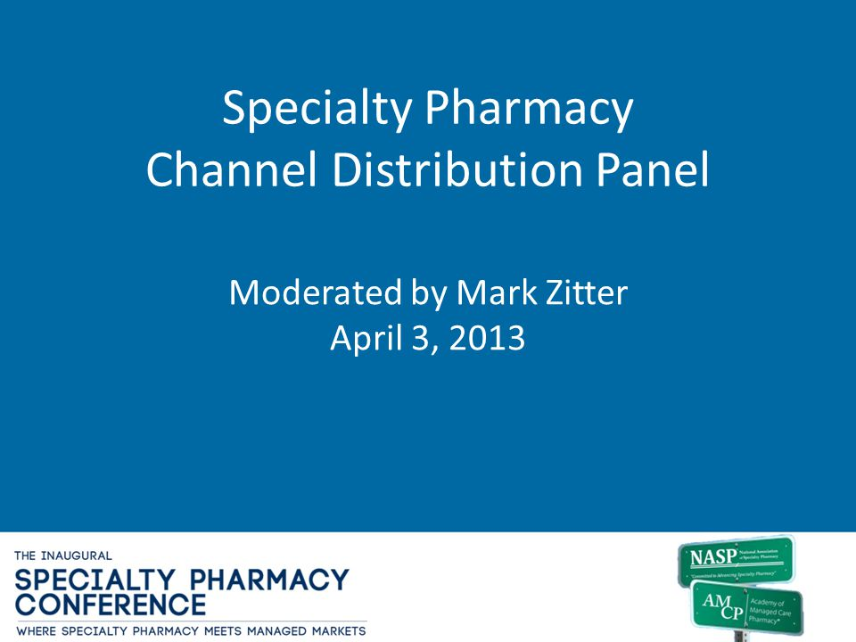 Specialty Pharmacy Channel Distribution Panel Moderated by Mark Zitter April 3, 2013