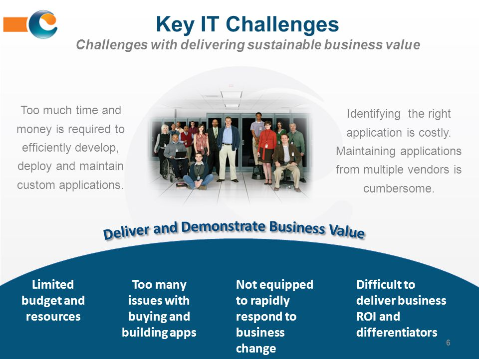 Key IT Challenges Challenges with delivering sustainable business value 6 Too much time and money is required to efficiently develop, deploy and maint