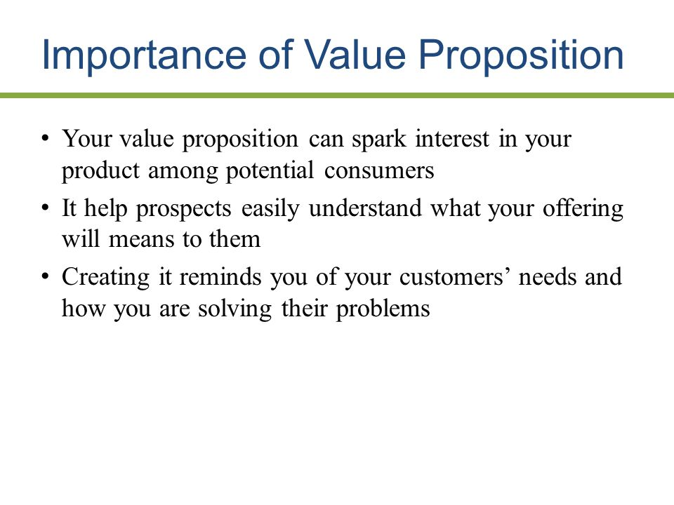 Importance of Value Proposition Your value proposition can spark interest in your product among potential consumers It help prospects easily understand what your offering will means to them Creating it reminds you of your customers needs and how you are solving their problems