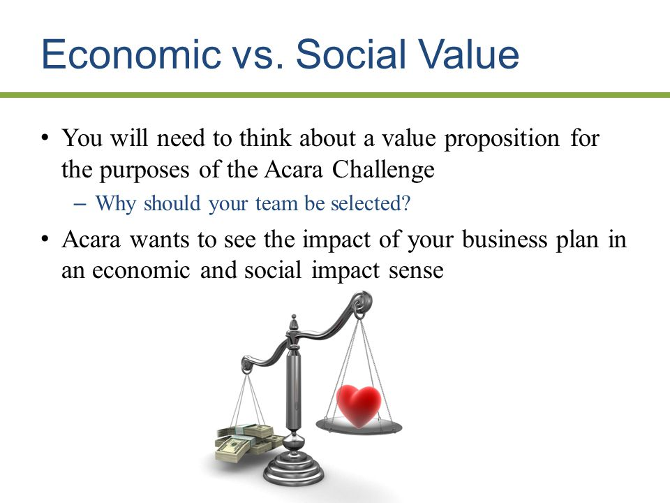 Economic vs. Social Value You will need to think about a value proposition for the purposes of the Acara Challenge – Why should your team be selected?