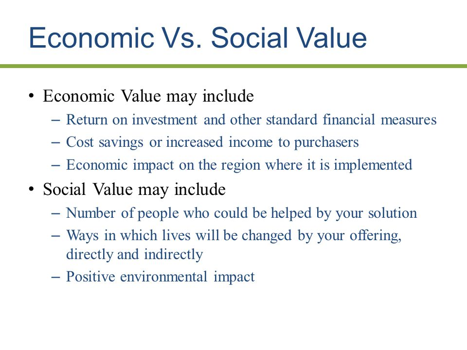 Economic Vs. Social Value Economic Value may include – Return on investment and other standard financial measures – Cost savings or increased income t