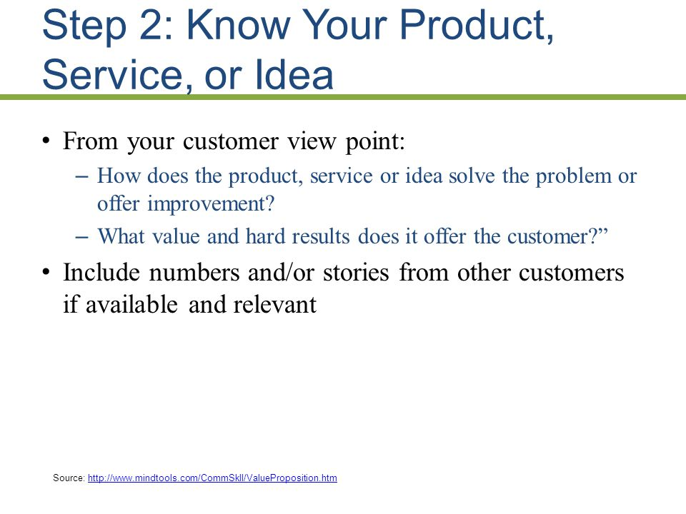 Step 2: Know Your Product, Service, or Idea From your customer view point: – How does the product, service or idea solve the problem or offer improvement.