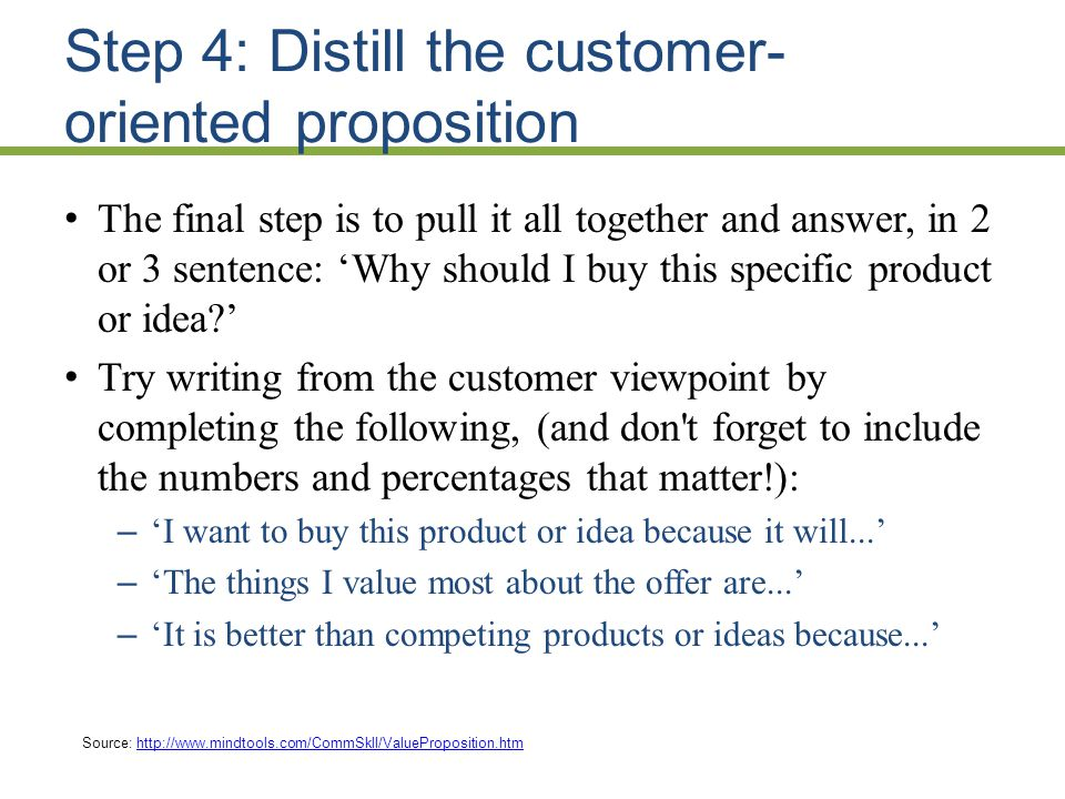 Step 4: Distill the customer- oriented proposition The final step is to pull it all together and answer, in 2 or 3 sentence: Why should I buy this specific product or idea.