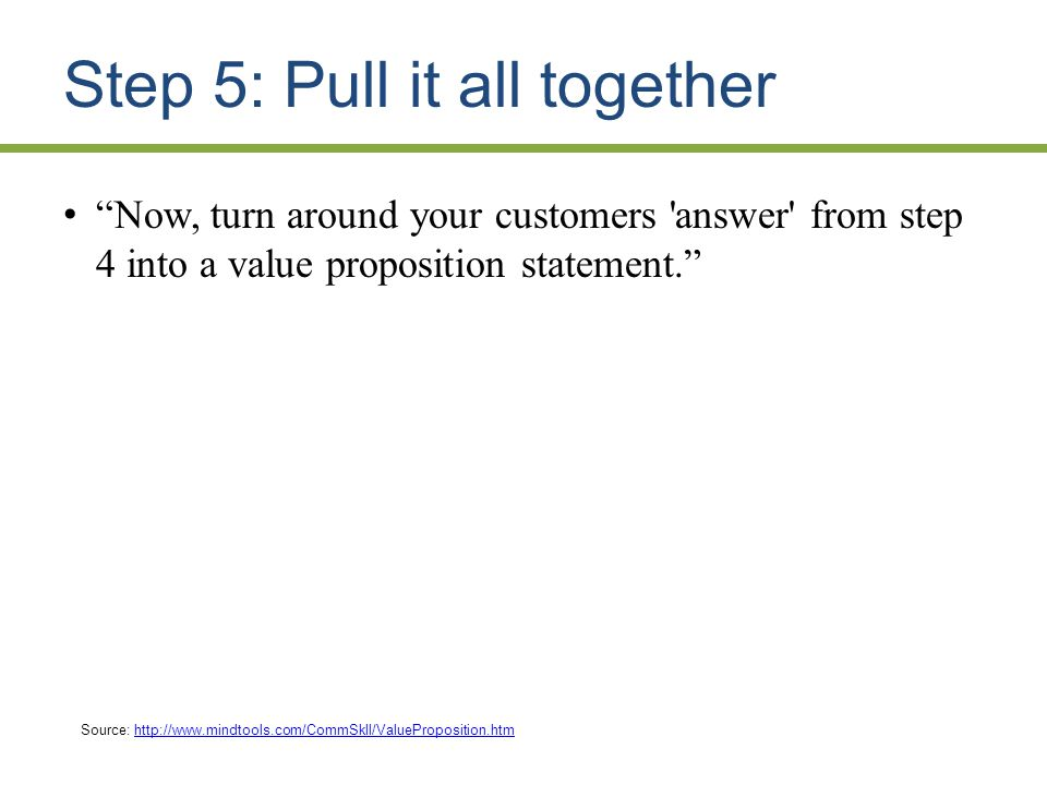 Step 5: Pull it all together Now, turn around your customers answer from step 4 into a value proposition statement.