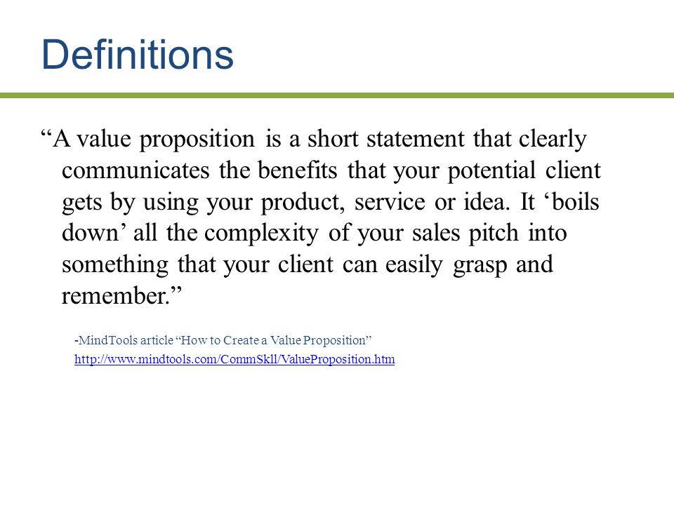 Definitions A value proposition is a short statement that clearly communicates the benefits that your potential client gets by using your product, service or idea.