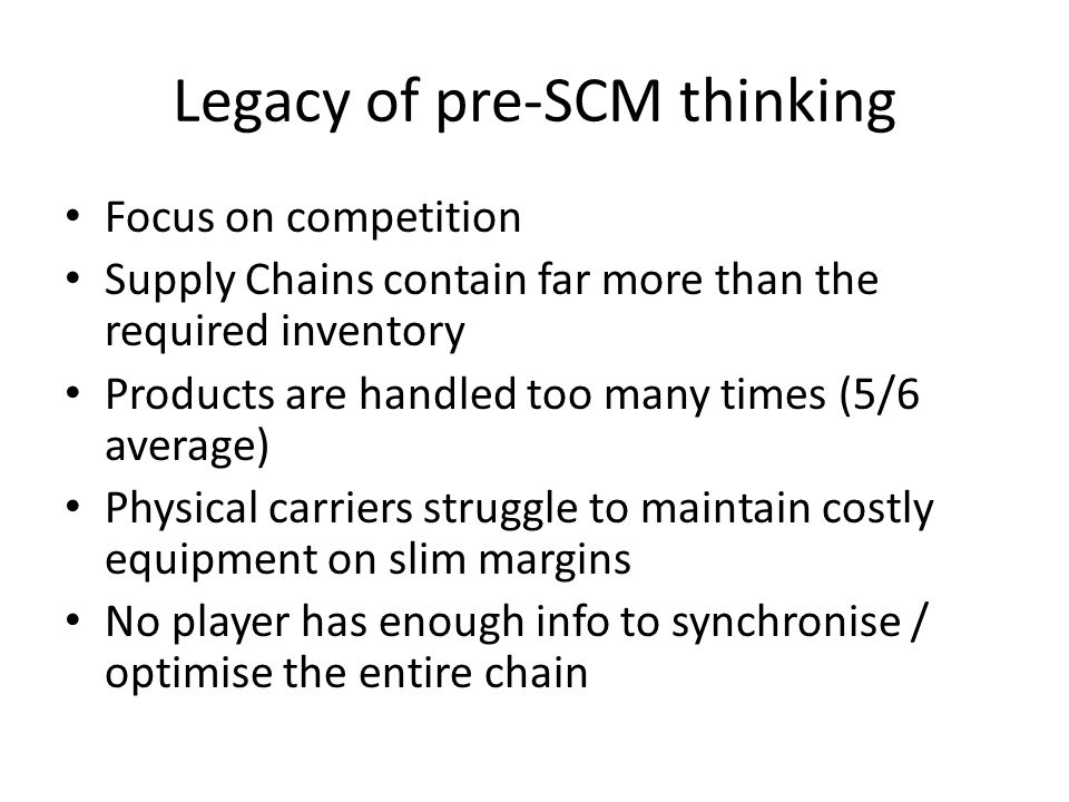 Legacy of pre-SCM thinking Focus on competition Supply Chains contain far more than the required inventory Products are handled too many times (5/6 average) Physical carriers struggle to maintain costly equipment on slim margins No player has enough info to synchronise / optimise the entire chain