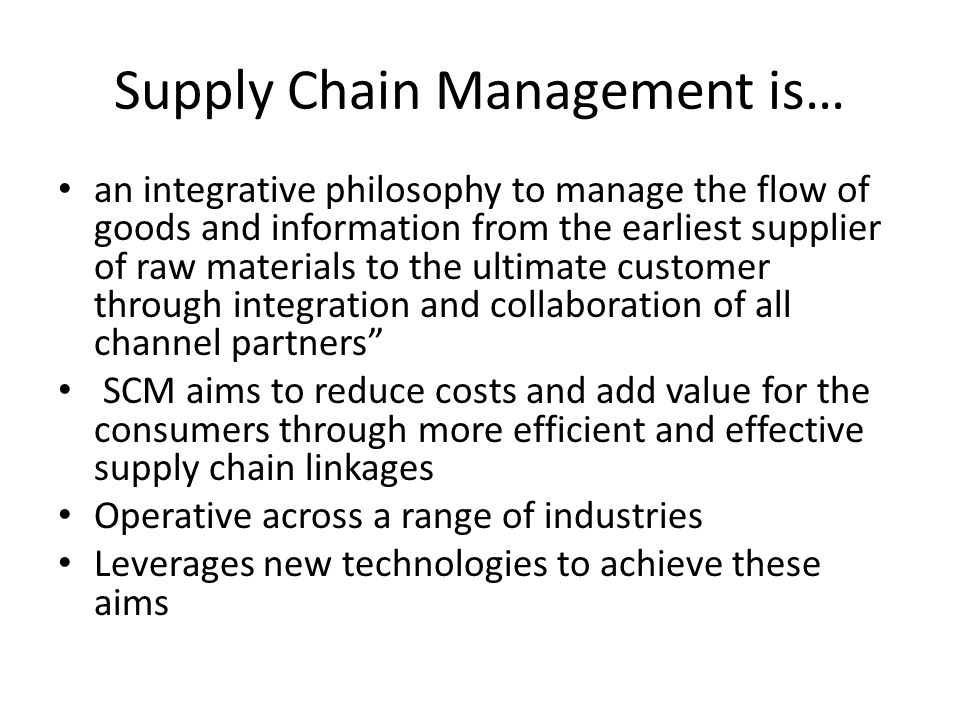 Supply Chain Management is… an integrative philosophy to manage the flow of goods and information from the earliest supplier of raw materials to the ultimate customer through integration and collaboration of all channel partners SCM aims to reduce costs and add value for the consumers through more efficient and effective supply chain linkages Operative across a range of industries Leverages new technologies to achieve these aims