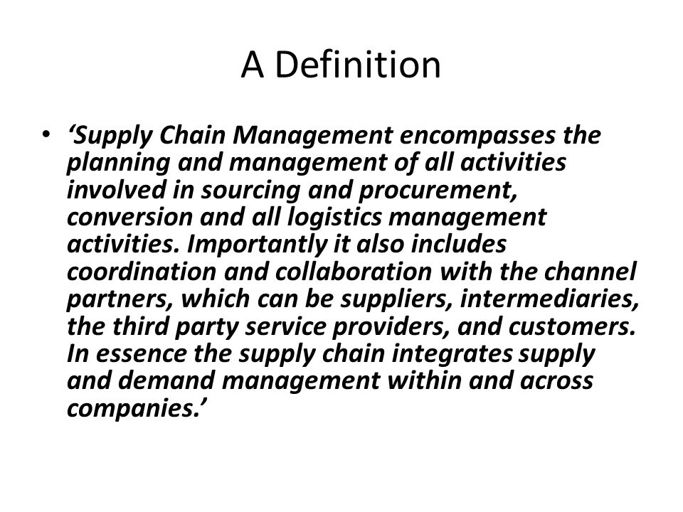 A Definition Supply Chain Management encompasses the planning and management of all activities involved in sourcing and procurement, conversion and all logistics management activities.