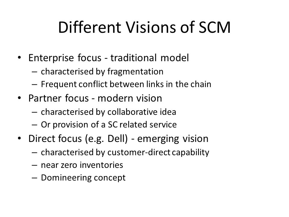 Different Visions of SCM Enterprise focus - traditional model – characterised by fragmentation – Frequent conflict between links in the chain Partner focus - modern vision – characterised by collaborative idea – Or provision of a SC related service Direct focus (e.g.