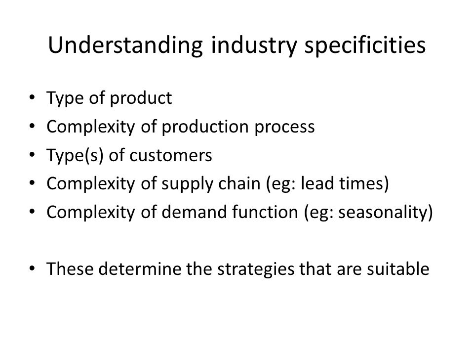 Understanding industry specificities Type of product Complexity of production process Type(s) of customers Complexity of supply chain (eg: lead times) Complexity of demand function (eg: seasonality) These determine the strategies that are suitable
