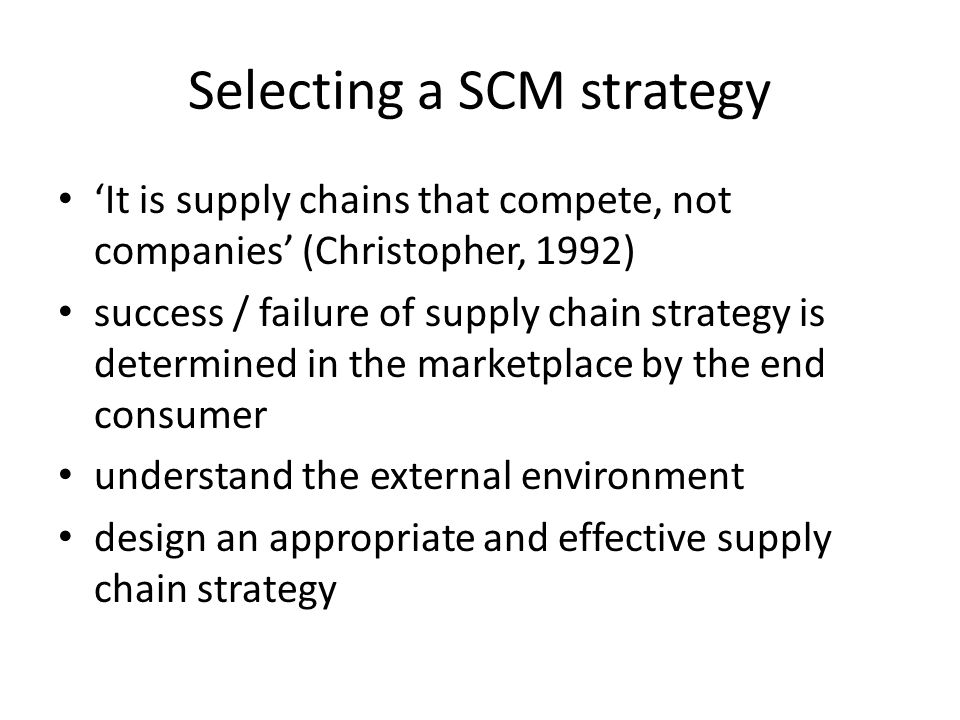 Selecting a SCM strategy It is supply chains that compete, not companies (Christopher, 1992) success / failure of supply chain strategy is determined in the marketplace by the end consumer understand the external environment design an appropriate and effective supply chain strategy
