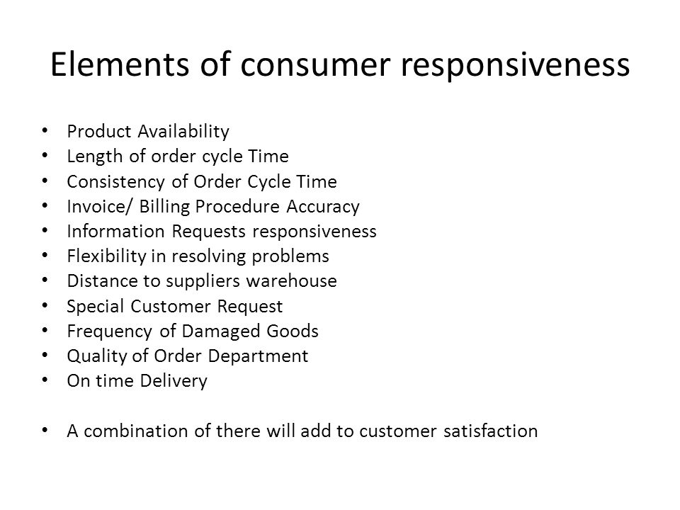 Elements of consumer responsiveness Product Availability Length of order cycle Time Consistency of Order Cycle Time Invoice/ Billing Procedure Accuracy Information Requests responsiveness Flexibility in resolving problems Distance to suppliers warehouse Special Customer Request Frequency of Damaged Goods Quality of Order Department On time Delivery A combination of there will add to customer satisfaction