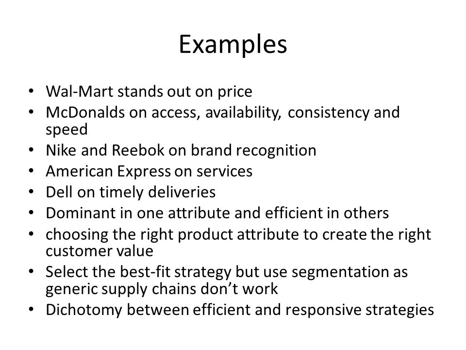 Examples Wal-Mart stands out on price McDonalds on access, availability, consistency and speed Nike and Reebok on brand recognition American Express on services Dell on timely deliveries Dominant in one attribute and efficient in others choosing the right product attribute to create the right customer value Select the best-fit strategy but use segmentation as generic supply chains dont work Dichotomy between efficient and responsive strategies