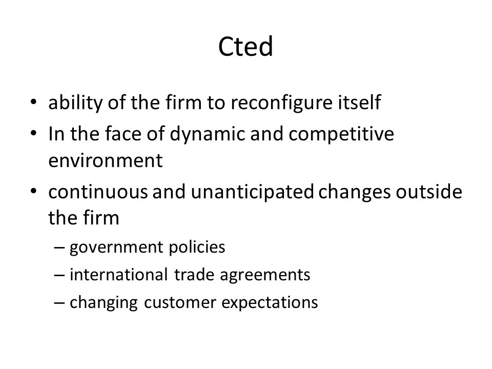 Cted ability of the firm to reconfigure itself In the face of dynamic and competitive environment continuous and unanticipated changes outside the firm – government policies – international trade agreements – changing customer expectations