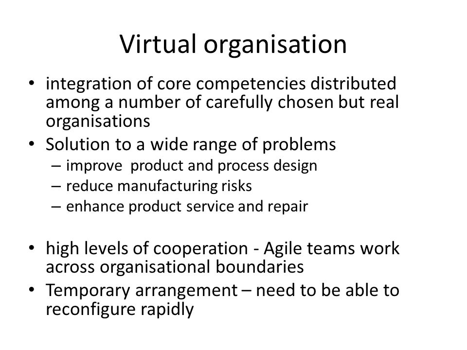 Virtual organisation integration of core competencies distributed among a number of carefully chosen but real organisations Solution to a wide range of problems – improve product and process design – reduce manufacturing risks – enhance product service and repair high levels of cooperation - Agile teams work across organisational boundaries Temporary arrangement – need to be able to reconfigure rapidly