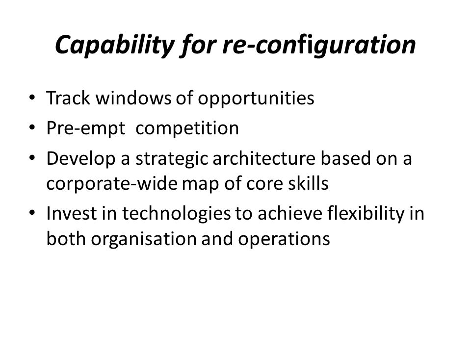 Capability for re-configuration Track windows of opportunities Pre-empt competition Develop a strategic architecture based on a corporate-wide map of core skills Invest in technologies to achieve flexibility in both organisation and operations