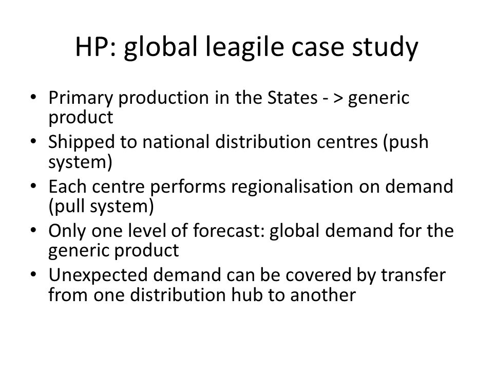 HP: global leagile case study Primary production in the States - > generic product Shipped to national distribution centres (push system) Each centre performs regionalisation on demand (pull system) Only one level of forecast: global demand for the generic product Unexpected demand can be covered by transfer from one distribution hub to another