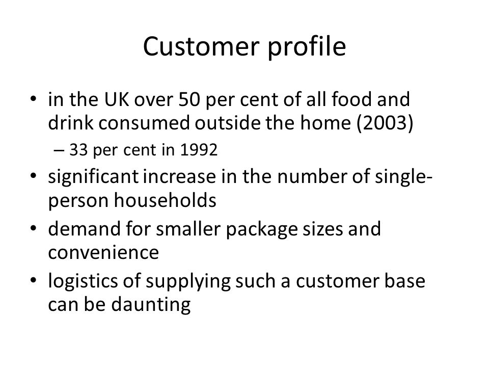 Customer profile in the UK over 50 per cent of all food and drink consumed outside the home (2003) – 33 per cent in 1992 significant increase in the number of single- person households demand for smaller package sizes and convenience logistics of supplying such a customer base can be daunting