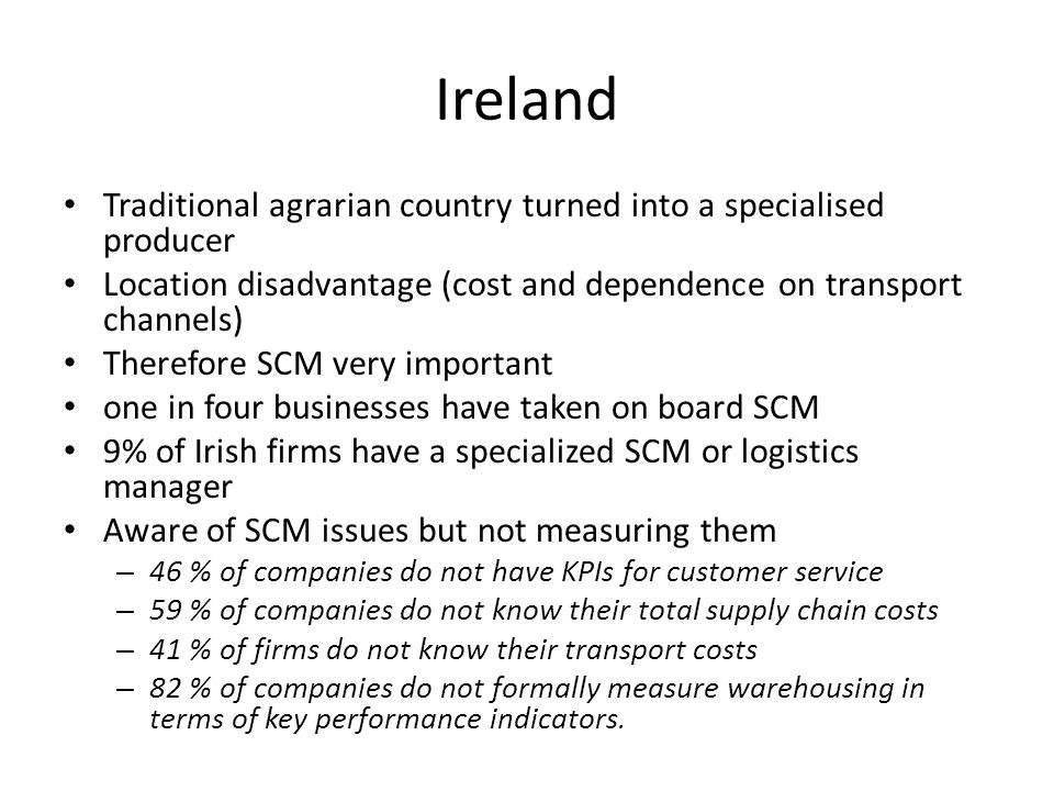 Ireland Traditional agrarian country turned into a specialised producer Location disadvantage (cost and dependence on transport channels) Therefore SCM very important one in four businesses have taken on board SCM 9% of Irish firms have a specialized SCM or logistics manager Aware of SCM issues but not measuring them – 46 % of companies do not have KPIs for customer service – 59 % of companies do not know their total supply chain costs – 41 % of firms do not know their transport costs – 82 % of companies do not formally measure warehousing in terms of key performance indicators.
