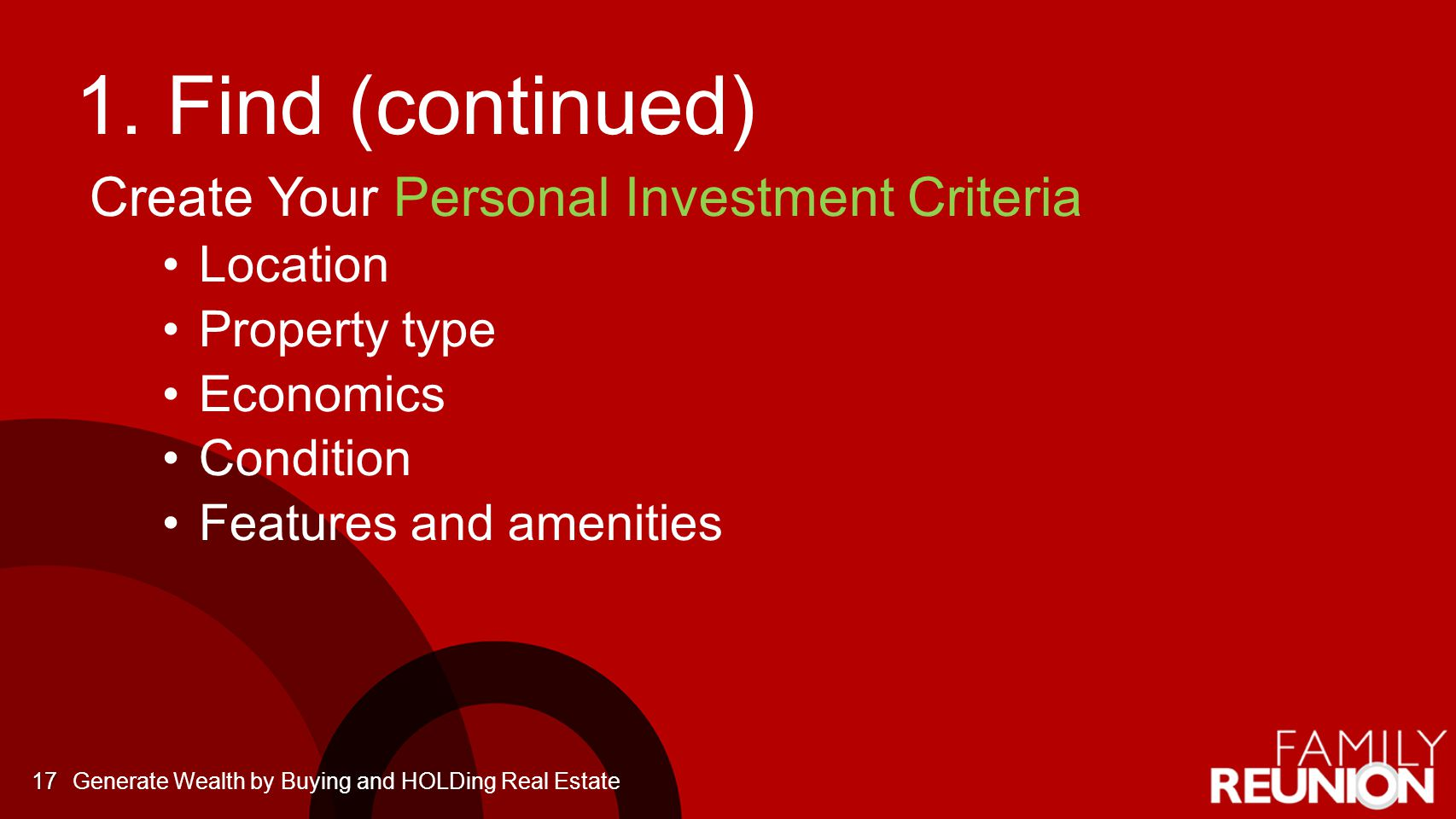 1. Find (continued) Create Your Personal Investment Criteria Location Property type Economics Condition Features and amenities 17Generate Wealth by Bu