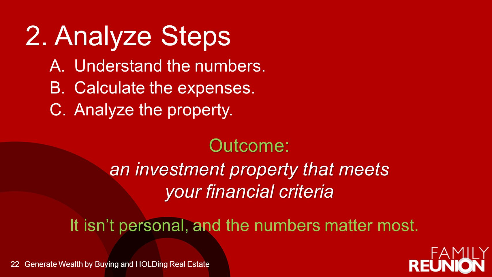 2. Analyze Steps A. A.Understand the numbers. B. B.Calculate the expenses. C. C.Analyze the property.Outcome: an investment property that meets your f
