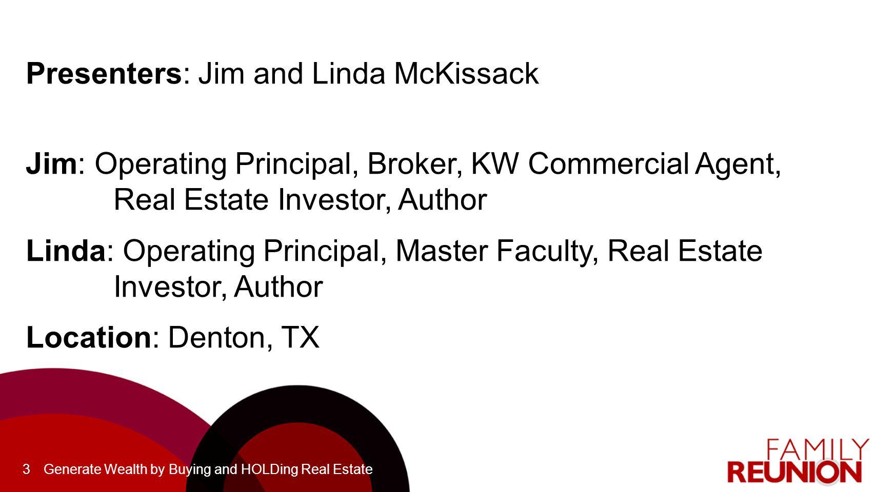3 Presenters: Jim and Linda McKissack Jim: Operating Principal, Broker, KW Commercial Agent, Real Estate Investor, Author Linda: Operating Principal, Master Faculty, Real Estate Investor, Author Location: Denton, TX