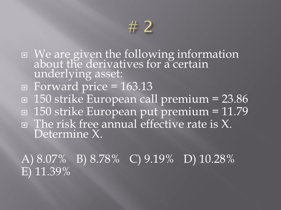 We are given the following information about the derivatives for a certain underlying asset: Forward price = 163.13 150 strike European call premium =