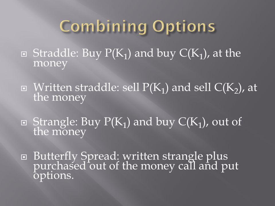 Straddle: Buy P(K 1 ) and buy C(K 1 ), at the money Written straddle: sell P(K 1 ) and sell C(K 2 ), at the money Strangle: Buy P(K 1 ) and buy C(K 1