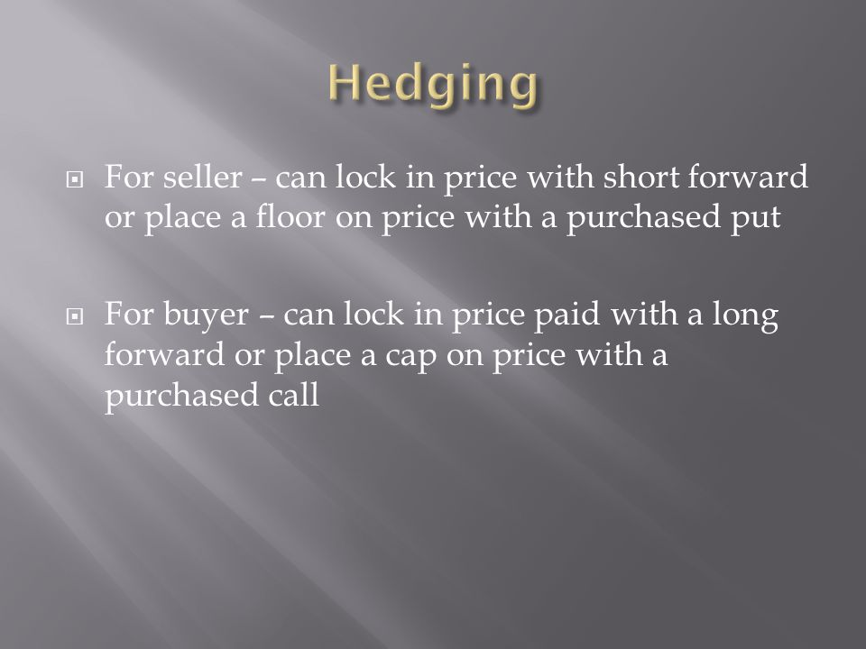 For seller – can lock in price with short forward or place a floor on price with a purchased put For buyer – can lock in price paid with a long forwar