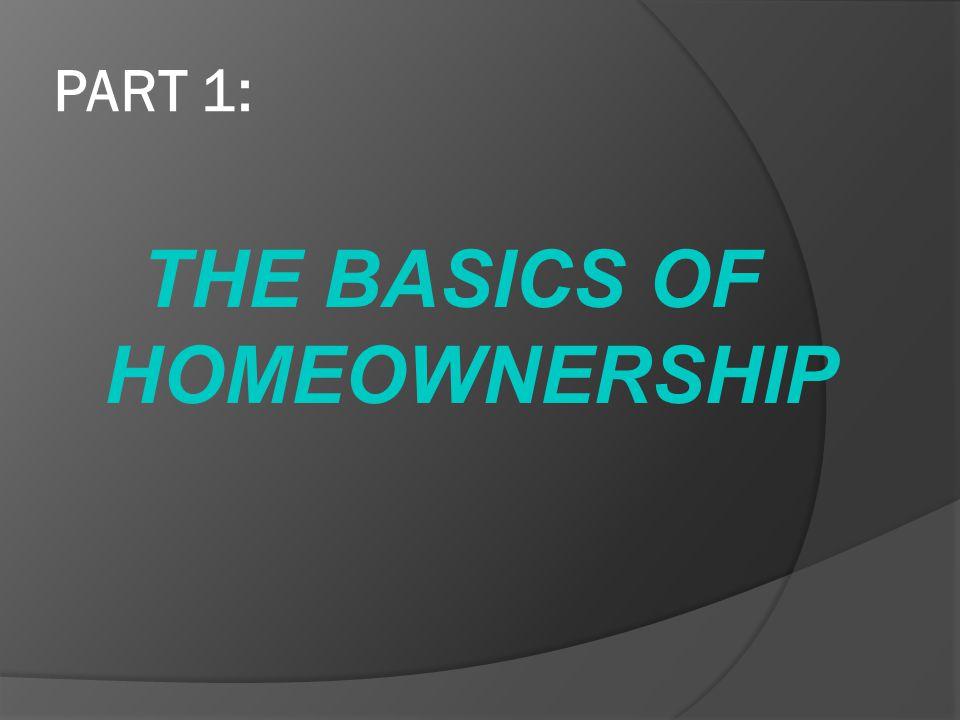 PART 1: THE BASICS OF HOMEOWNERSHIP