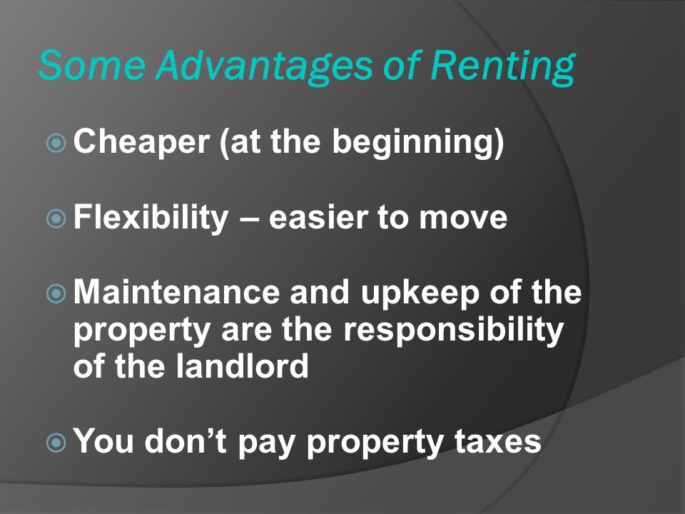 Some Advantages of Renting Cheaper (at the beginning) Flexibility – easier to move Maintenance and upkeep of the property are the responsibility of the landlord You dont pay property taxes