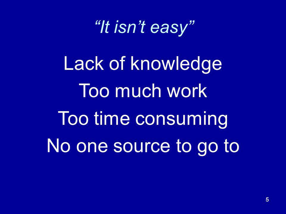 It isnt easy Lack of knowledge Too much work Too time consuming No one source to go to 5