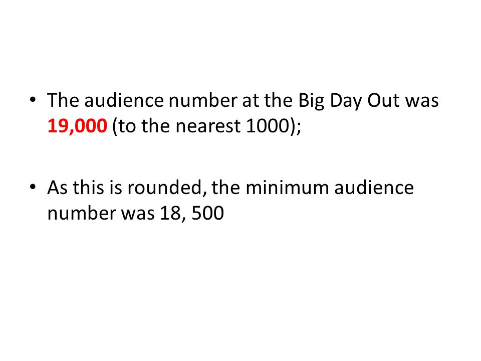 The audience number at the Big Day Out was 19,000 (to the nearest 1000); As this is rounded, the minimum audience number was 18, 500
