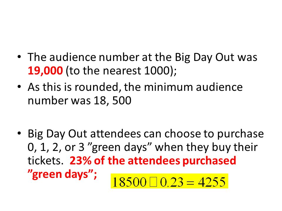 The audience number at the Big Day Out was 19,000 (to the nearest 1000); As this is rounded, the minimum audience number was 18, 500 Big Day Out attendees can choose to purchase 0, 1, 2, or 3 green days when they buy their tickets.