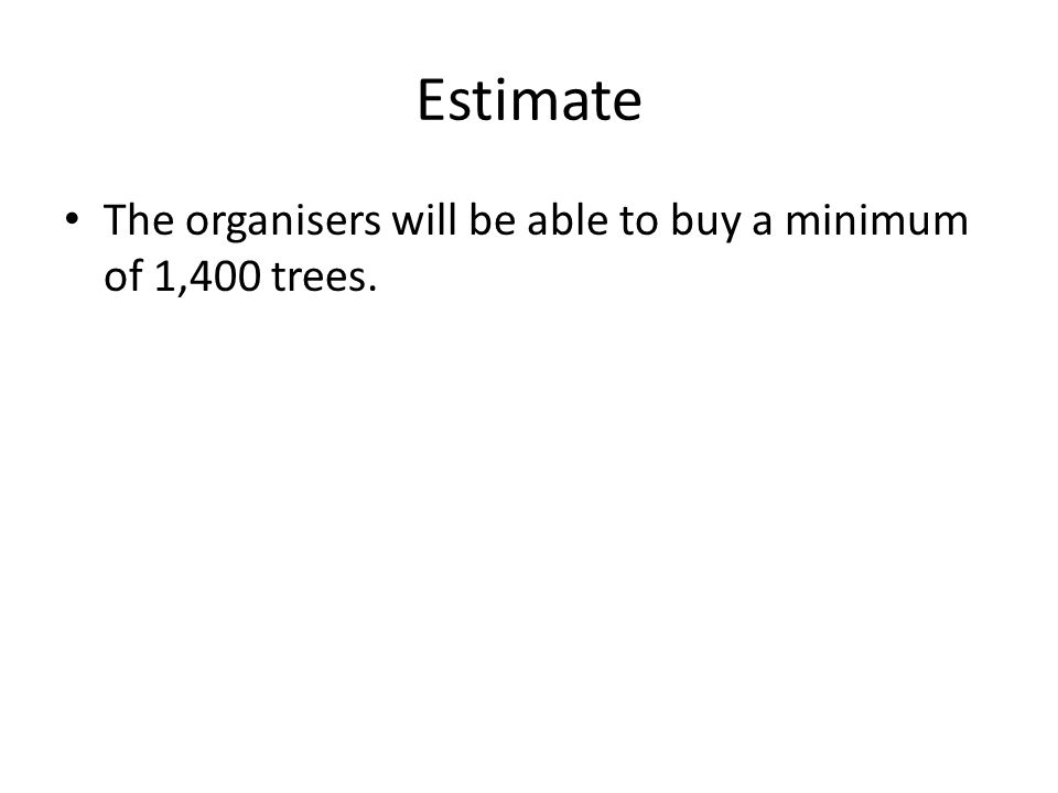 Estimate The organisers will be able to buy a minimum of 1,400 trees.