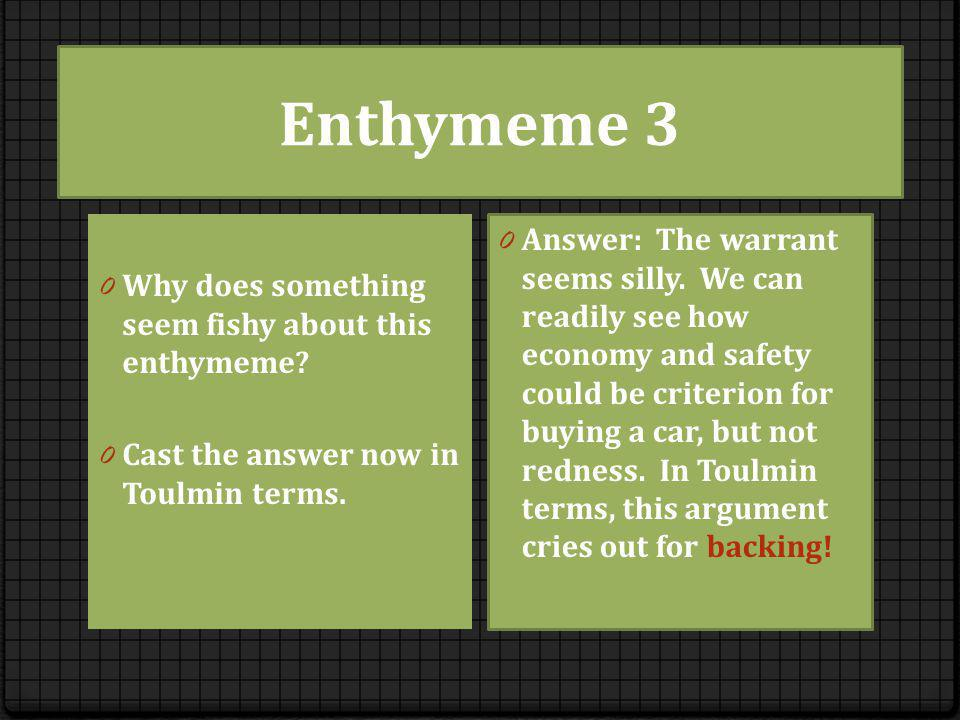 Enthymeme 3 0 Why does something seem fishy about this enthymeme? 0 Cast the answer now in Toulmin terms. 0 Answer: The warrant seems silly. We can re