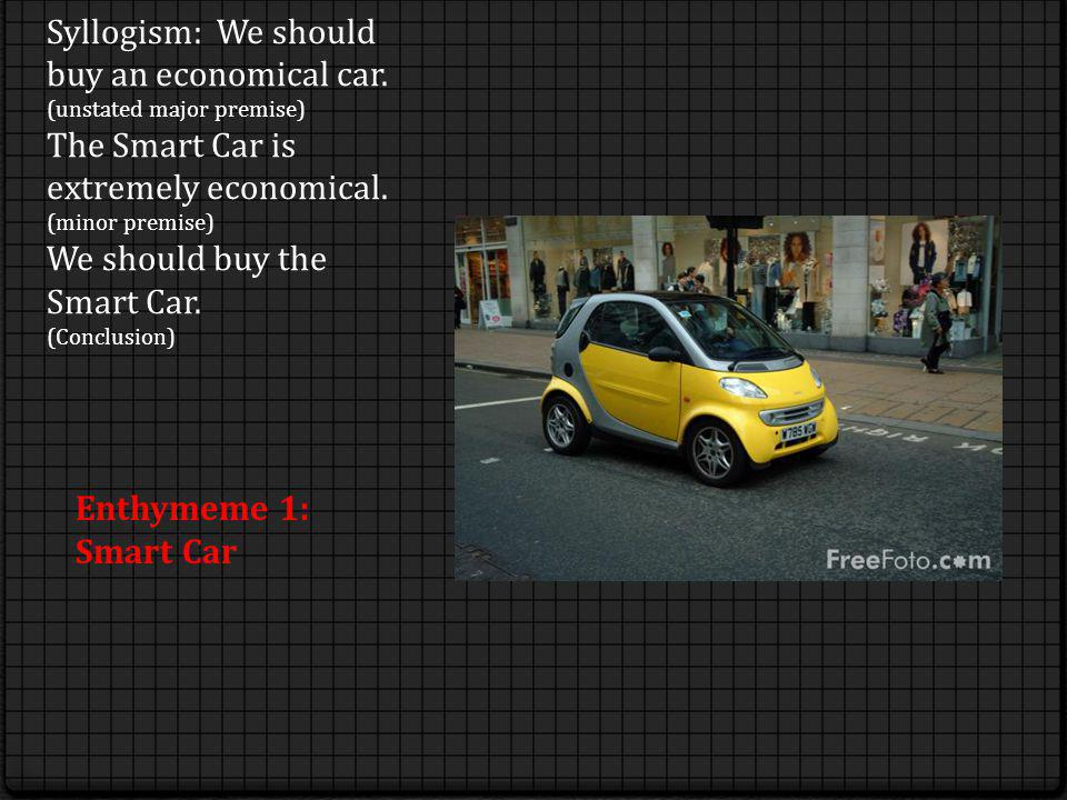 Syllogism: We should buy an economical car. (unstated major premise) The Smart Car is extremely economical. (minor premise) We should buy the Smart Ca