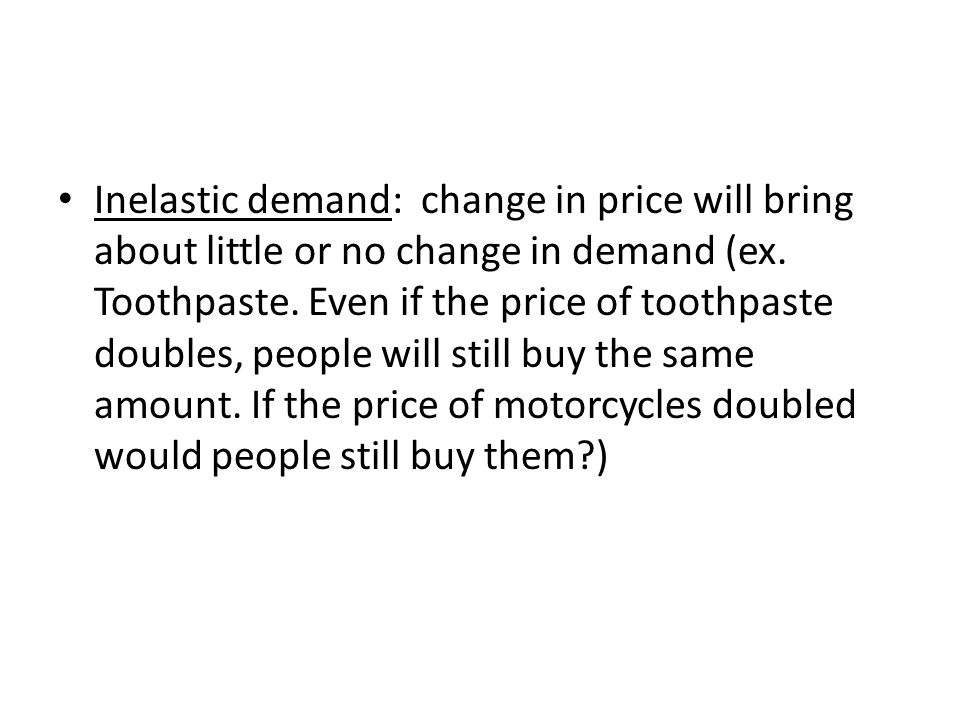 Inelastic demand: change in price will bring about little or no change in demand (ex. Toothpaste. Even if the price of toothpaste doubles, people will