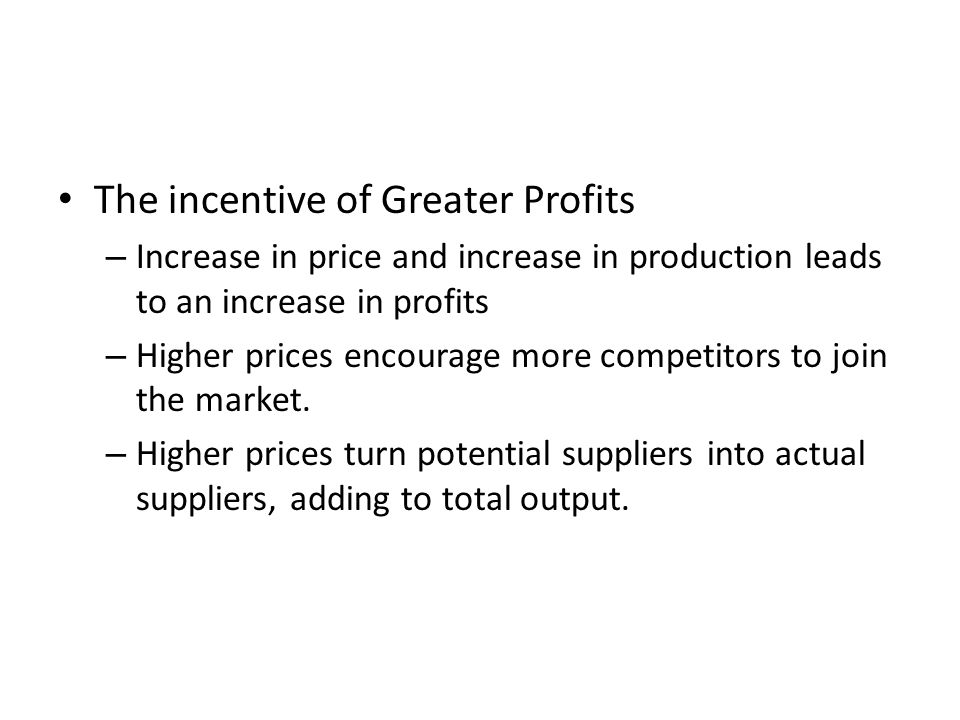 The incentive of Greater Profits – Increase in price and increase in production leads to an increase in profits – Higher prices encourage more competi