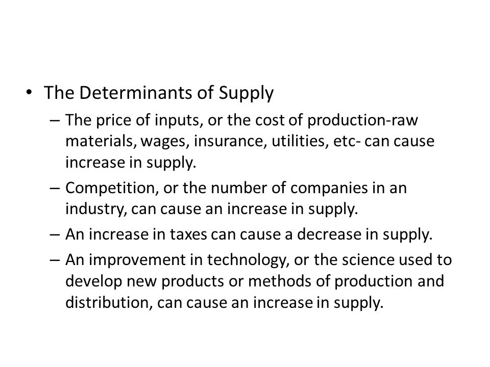 The Determinants of Supply – The price of inputs, or the cost of production-raw materials, wages, insurance, utilities, etc- can cause increase in sup