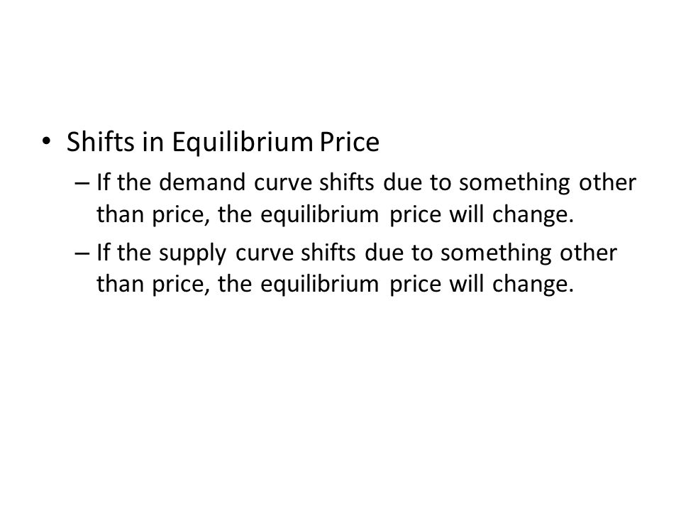 Shifts in Equilibrium Price – If the demand curve shifts due to something other than price, the equilibrium price will change. – If the supply curve s